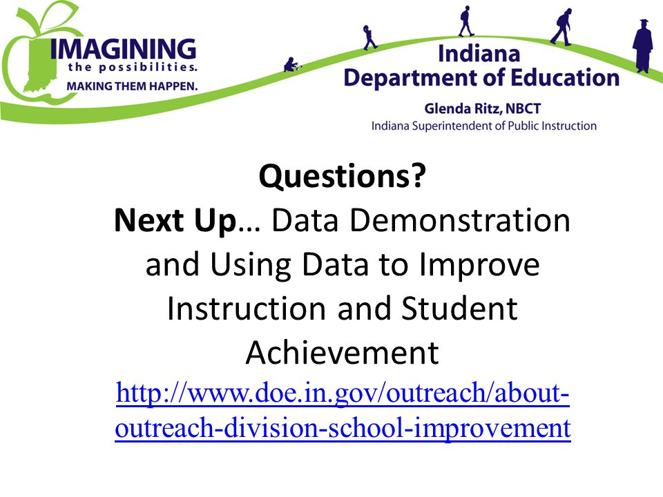Questions? Next Up… Data Demonstration and Using Data to Improve Instruction and Student Achievement http://www.doe.in.gov/outreach/about- outreach-di
