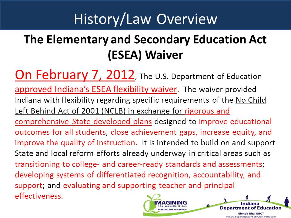 The Elementary and Secondary Education Act (ESEA) Waiver History/Law Overview On February 7, 2012, The U.S. Department of Education approved Indiana's