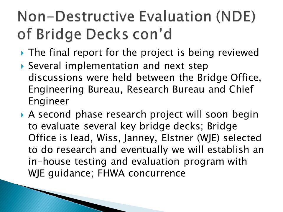  The final report for the project is being reviewed  Several implementation and next step discussions were held between the Bridge Office, Engineering Bureau, Research Bureau and Chief Engineer  A second phase research project will soon begin to evaluate several key bridge decks; Bridge Office is lead, Wiss, Janney, Elstner (WJE) selected to do research and eventually we will establish an in-house testing and evaluation program with WJE guidance; FHWA concurrence