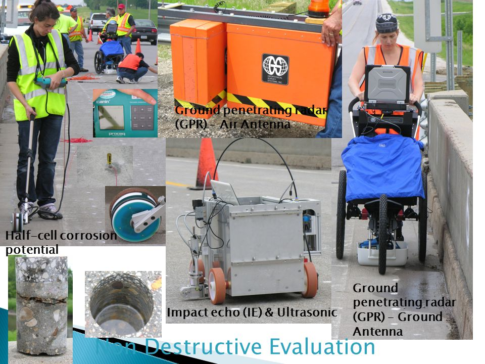 Impact echo (IE) & Ultrasonic Ground penetrating radar (GPR) – Ground Antenna Ground penetrating radar (GPR) – Air Antenna Half-cell corrosion potential Non Destructive Evaluation