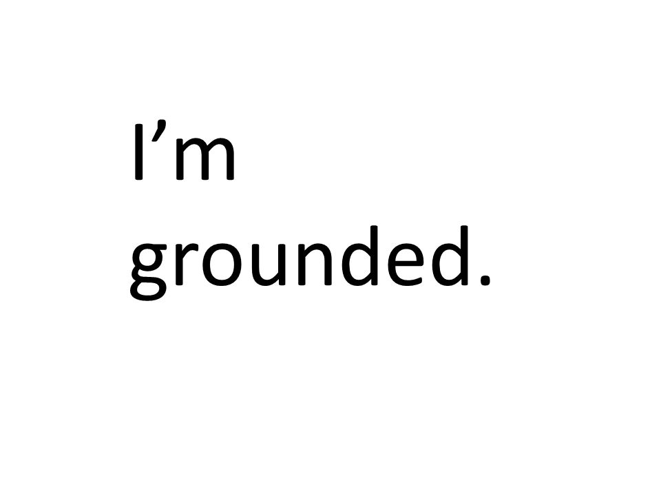 I'm grounded.