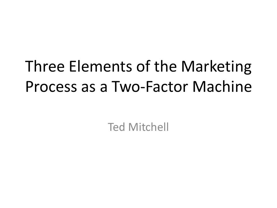 Three Elements of the Marketing Process as a Two-Factor Machine Ted Mitchell
