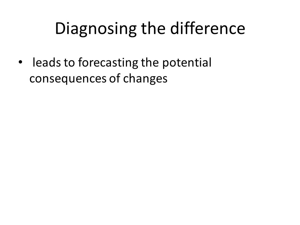 Diagnosing the difference leads to forecasting the potential consequences of changes
