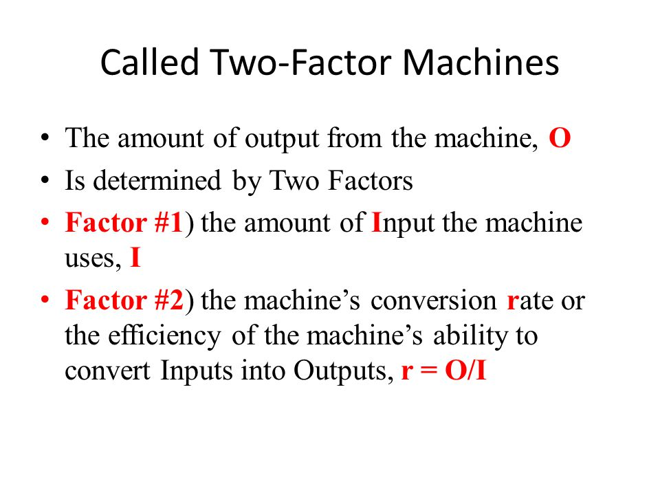 Called Two-Factor Machines The amount of output from the machine, O Is determined by Two Factors Factor #1) the amount of Input the machine uses, I Factor #2) the machine's conversion rate or the efficiency of the machine's ability to convert Inputs into Outputs, r = O/I