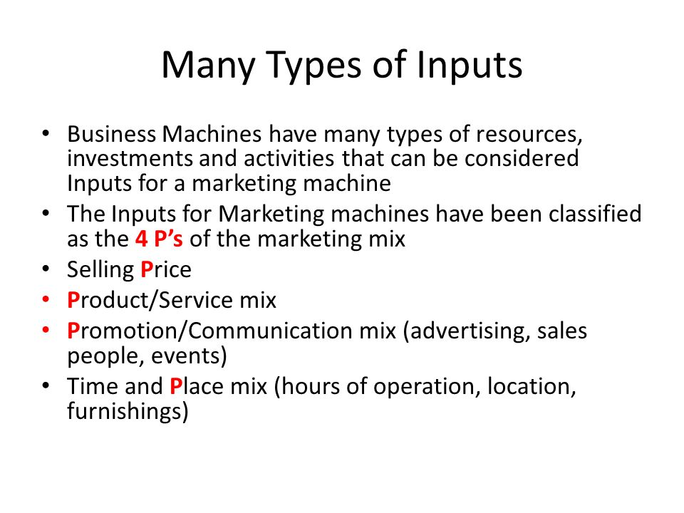 Many Types of Inputs Business Machines have many types of resources, investments and activities that can be considered Inputs for a marketing machine The Inputs for Marketing machines have been classified as the 4 P's of the marketing mix Selling Price Product/Service mix Promotion/Communication mix (advertising, sales people, events) Time and Place mix (hours of operation, location, furnishings)