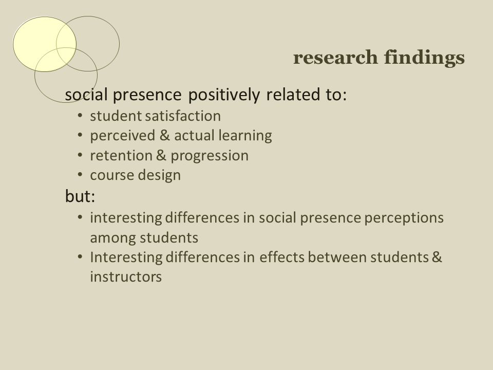 research findings social presence positively related to: student satisfaction perceived & actual learning retention & progression course design but: interesting differences in social presence perceptions among students Interesting differences in effects between students & instructors