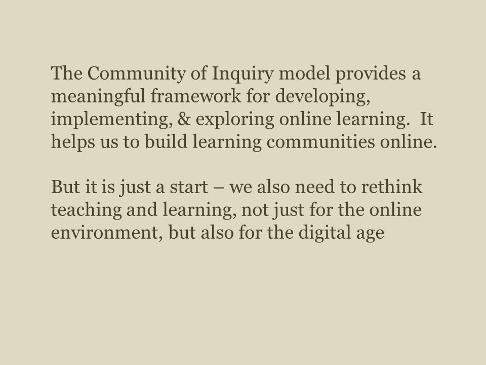 The Community of Inquiry model provides a meaningful framework for developing, implementing, & exploring online learning.