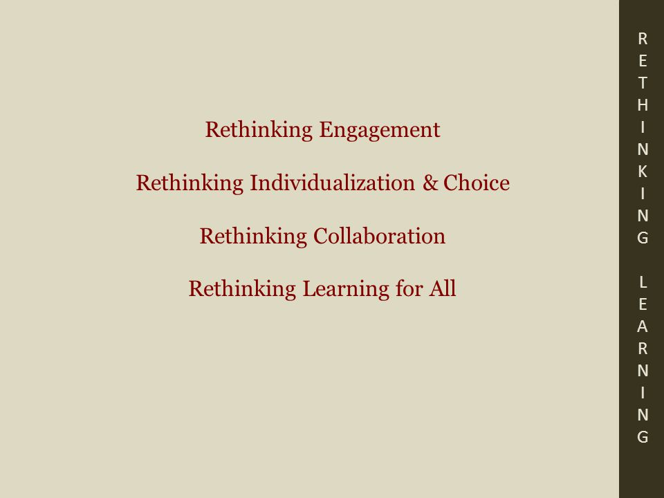RETHINKING LEARNINGRETHINKING LEARNING Rethinking Engagement Rethinking Individualization & Choice Rethinking Collaboration Rethinking Learning for All