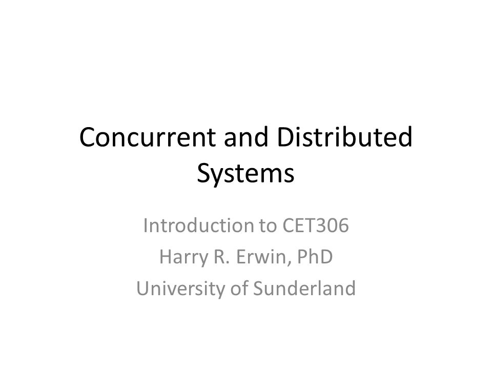 Concurrent and Distributed Systems Introduction to CET306 Harry R.