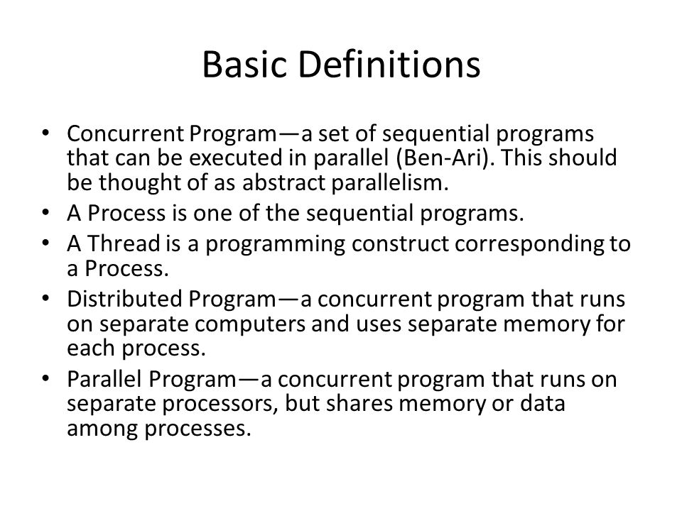 Basic Definitions Concurrent Program—a set of sequential programs that can be executed in parallel (Ben-Ari).