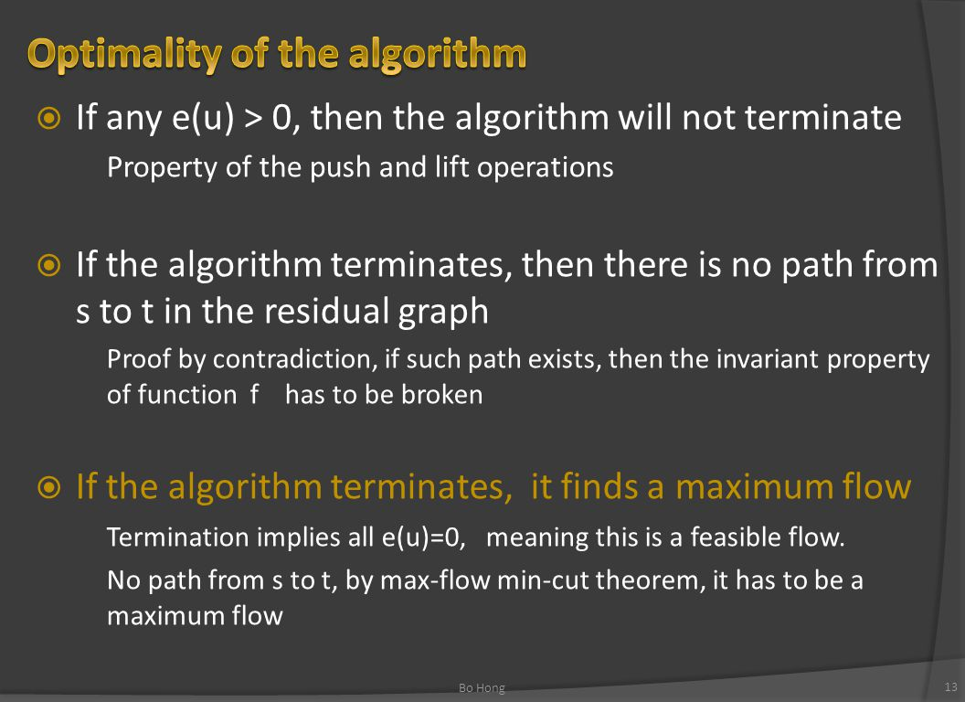  If any e(u) > 0, then the algorithm will not terminate Property of the push and lift operations  If the algorithm terminates, then there is no path from s to t in the residual graph Proof by contradiction, if such path exists, then the invariant property of function f has to be broken  If the algorithm terminates, it finds a maximum flow Termination implies all e(u)=0, meaning this is a feasible flow.