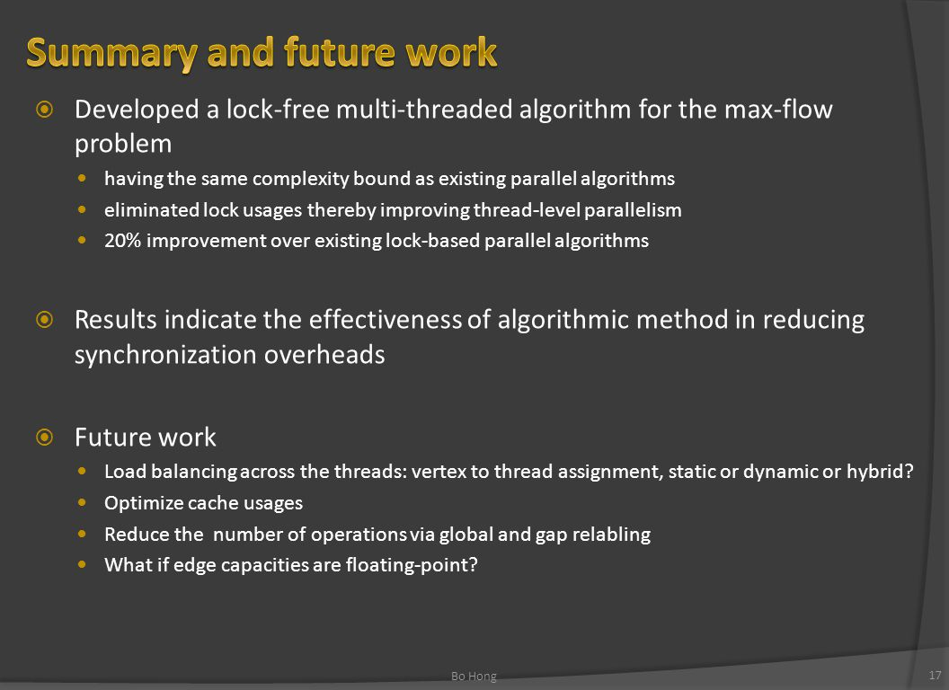  Developed a lock-free multi-threaded algorithm for the max-flow problem having the same complexity bound as existing parallel algorithms eliminated lock usages thereby improving thread-level parallelism 20% improvement over existing lock-based parallel algorithms  Results indicate the effectiveness of algorithmic method in reducing synchronization overheads  Future work Load balancing across the threads: vertex to thread assignment, static or dynamic or hybrid.