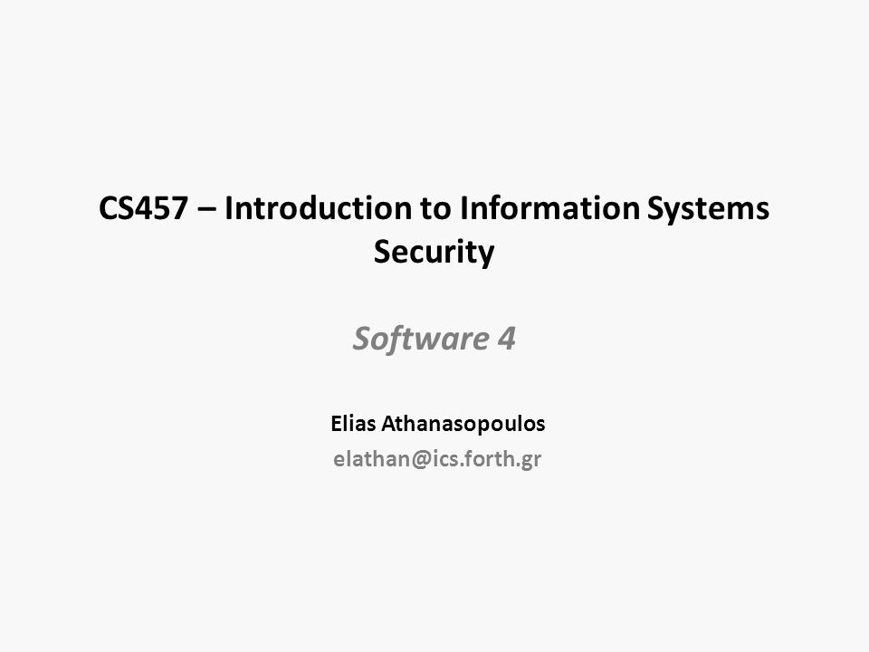 CS457 – Introduction to Information Systems Security Software 4 Elias Athanasopoulos elathan@ics.forth.gr