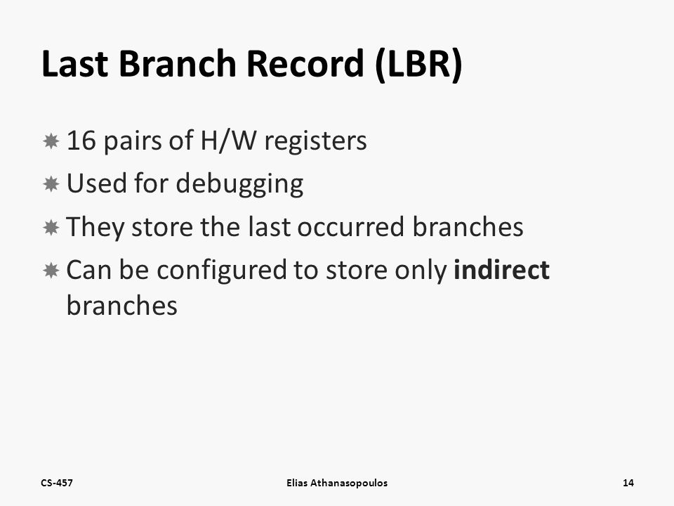 Last Branch Record (LBR)  16 pairs of H/W registers  Used for debugging  They store the last occurred branches  Can be configured to store only indirect branches CS-457Elias Athanasopoulos14