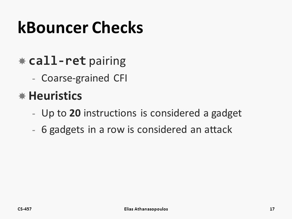 kBouncer Checks  call-ret pairing - Coarse-grained CFI  Heuristics - Up to 20 instructions is considered a gadget - 6 gadgets in a row is considered an attack CS-457Elias Athanasopoulos17