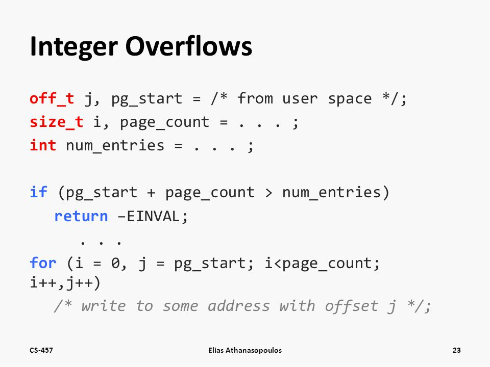 Integer Overflows off_t j, pg_start = /* from user space */; size_t i, page_count =... ; int num_entries =... ; if (pg_start + page_count > num_entrie