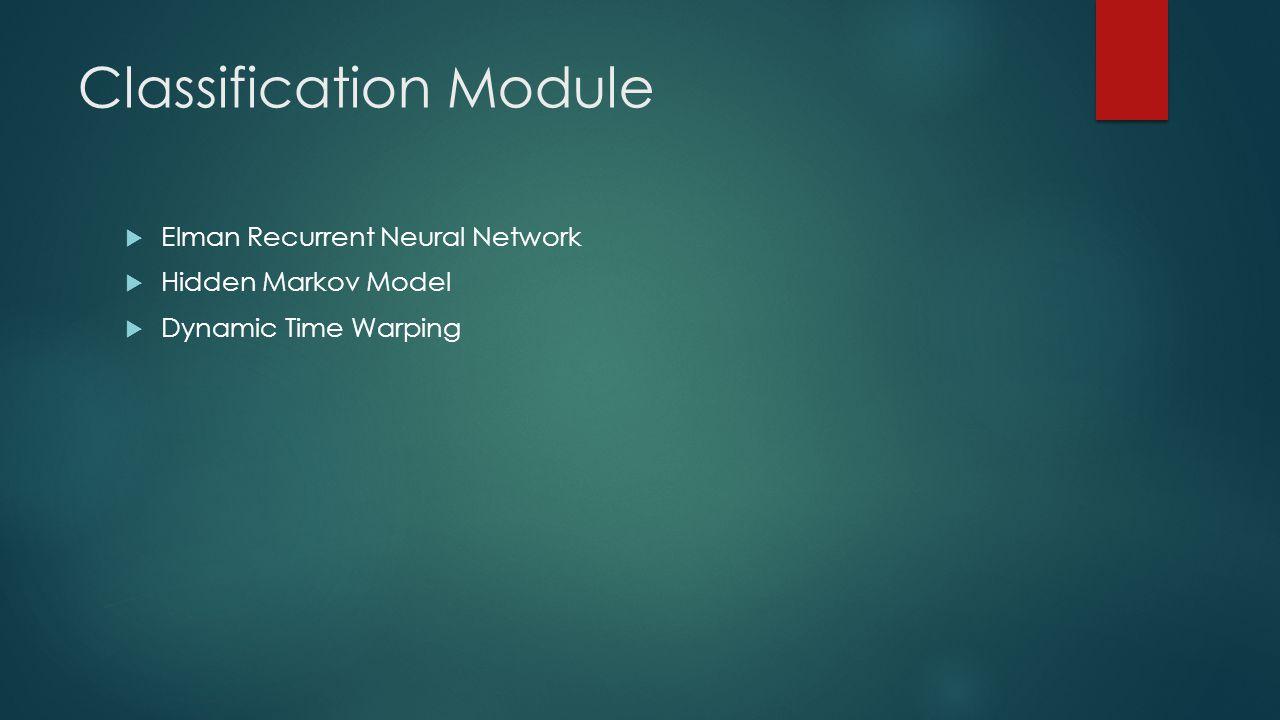 Classification Module  Elman Recurrent Neural Network  Hidden Markov Model  Dynamic Time Warping