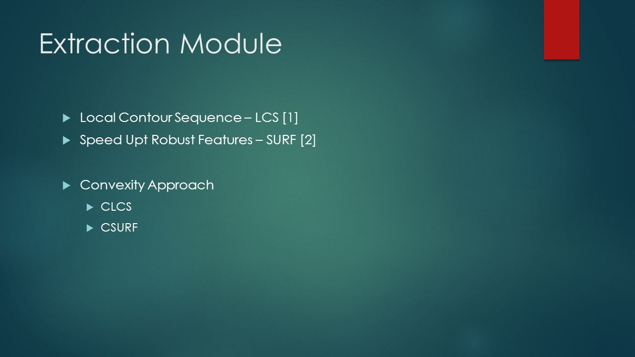Extraction Module  Local Contour Sequence – LCS [1]  Speed Upt Robust Features – SURF [2]  Convexity Approach  CLCS  CSURF