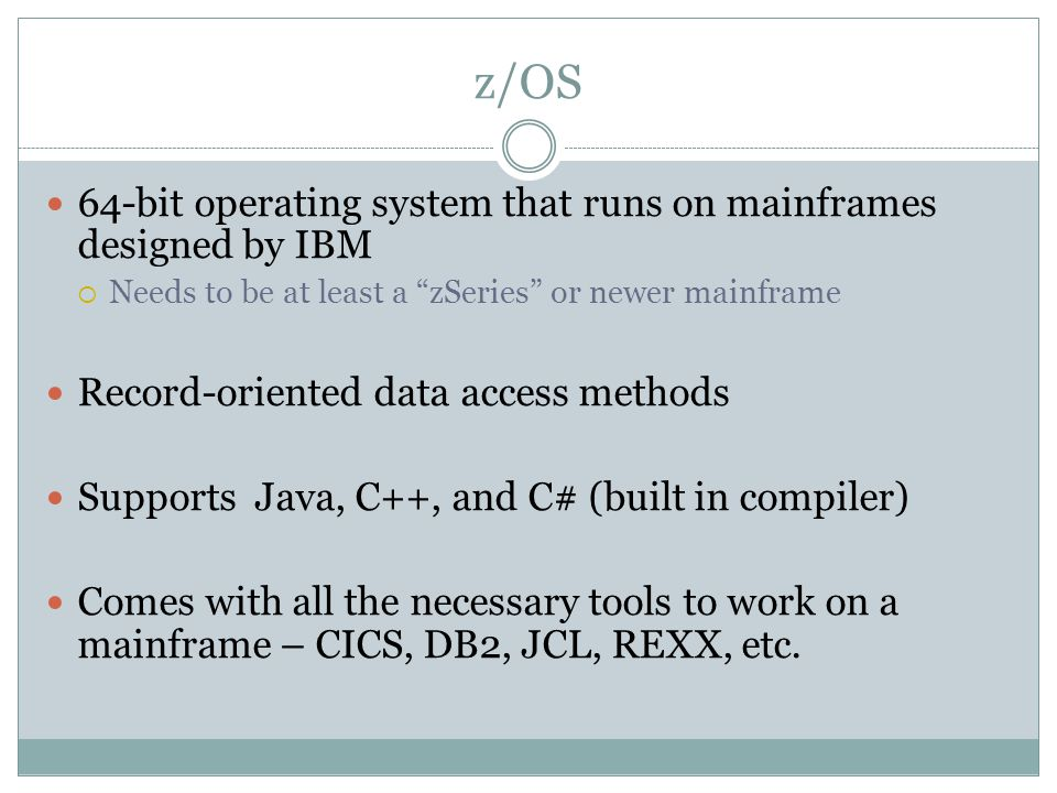 z/OS 64-bit operating system that runs on mainframes designed by IBM  Needs to be at least a zSeries or newer mainframe Record-oriented data access methods Supports Java, C++, and C# (built in compiler) Comes with all the necessary tools to work on a mainframe – CICS, DB2, JCL, REXX, etc.