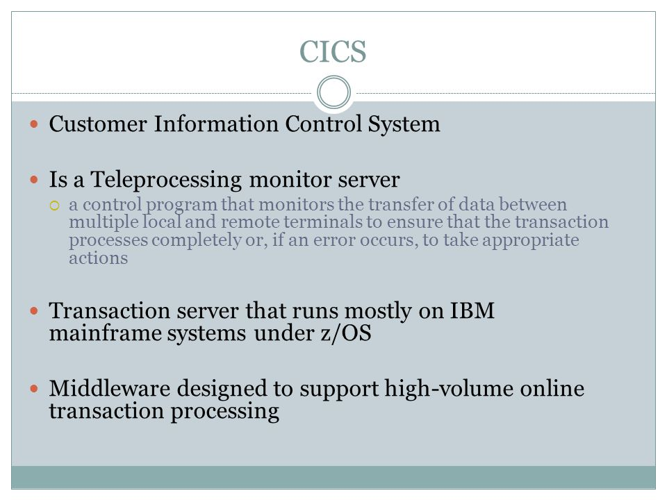 CICS Customer Information Control System Is a Teleprocessing monitor server  a control program that monitors the transfer of data between multiple local and remote terminals to ensure that the transaction processes completely or, if an error occurs, to take appropriate actions Transaction server that runs mostly on IBM mainframe systems under z/OS Middleware designed to support high-volume online transaction processing