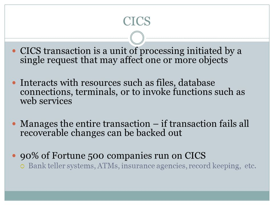 CICS CICS transaction is a unit of processing initiated by a single request that may affect one or more objects Interacts with resources such as files, database connections, terminals, or to invoke functions such as web services Manages the entire transaction – if transaction fails all recoverable changes can be backed out 90% of Fortune 500 companies run on CICS  Bank teller systems, ATMs, insurance agencies, record keeping, etc.