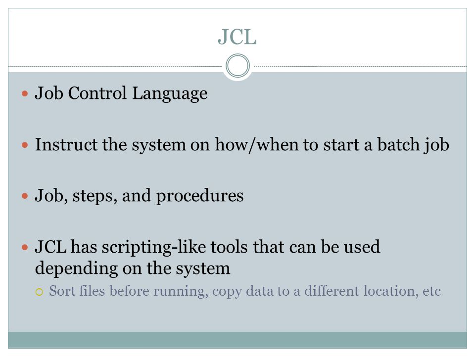 JCL Job Control Language Instruct the system on how/when to start a batch job Job, steps, and procedures JCL has scripting-like tools that can be used depending on the system  Sort files before running, copy data to a different location, etc