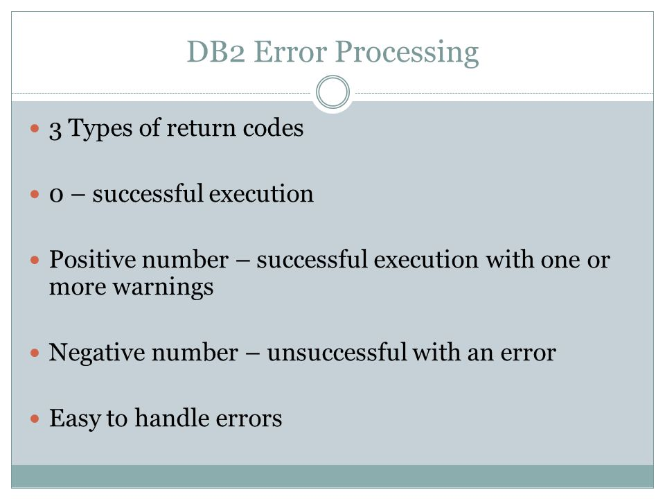 DB2 Error Processing 3 Types of return codes 0 – successful execution Positive number – successful execution with one or more warnings Negative number – unsuccessful with an error Easy to handle errors