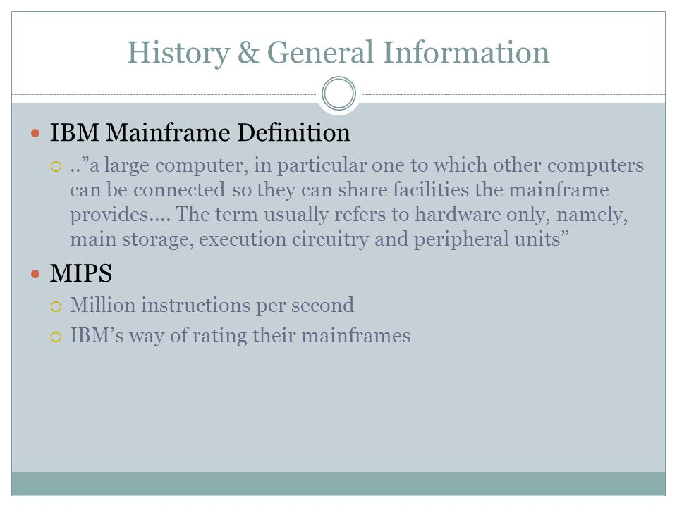 History & General Information IBM Mainframe Definition .. a large computer, in particular one to which other computers can be connected so they can share facilities the mainframe provides....