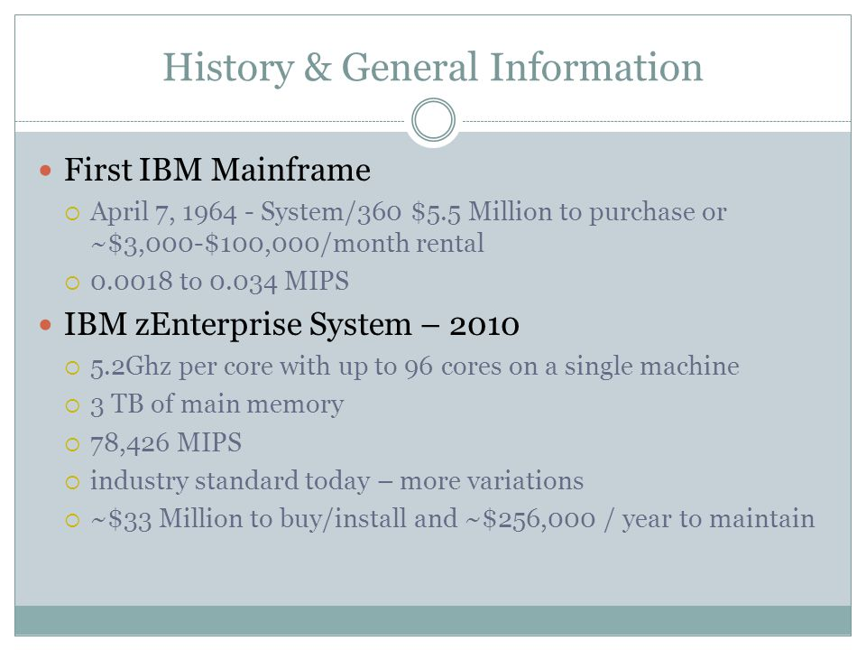 History & General Information First IBM Mainframe  April 7, 1964 - System/360 $5.5 Million to purchase or ~$3,000-$100,000/month rental  0.0018 to 0.034 MIPS IBM zEnterprise System – 2010  5.2Ghz per core with up to 96 cores on a single machine  3 TB of main memory  78,426 MIPS  industry standard today – more variations  ~$33 Million to buy/install and ~$256,000 / year to maintain
