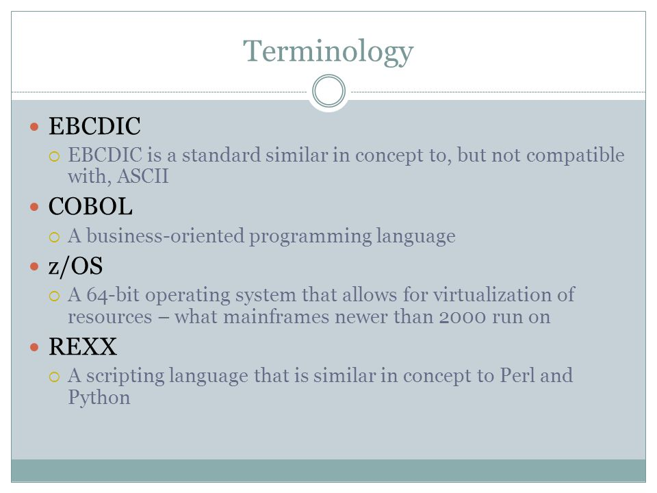 Terminology CICS  A transaction server for online and batch processing JCL  A scripting language for executing batch programs Batch  Schedule based jobs that runs every night with an interconnected series of scripts DB2  the IBM relational database management system, also available on other platforms