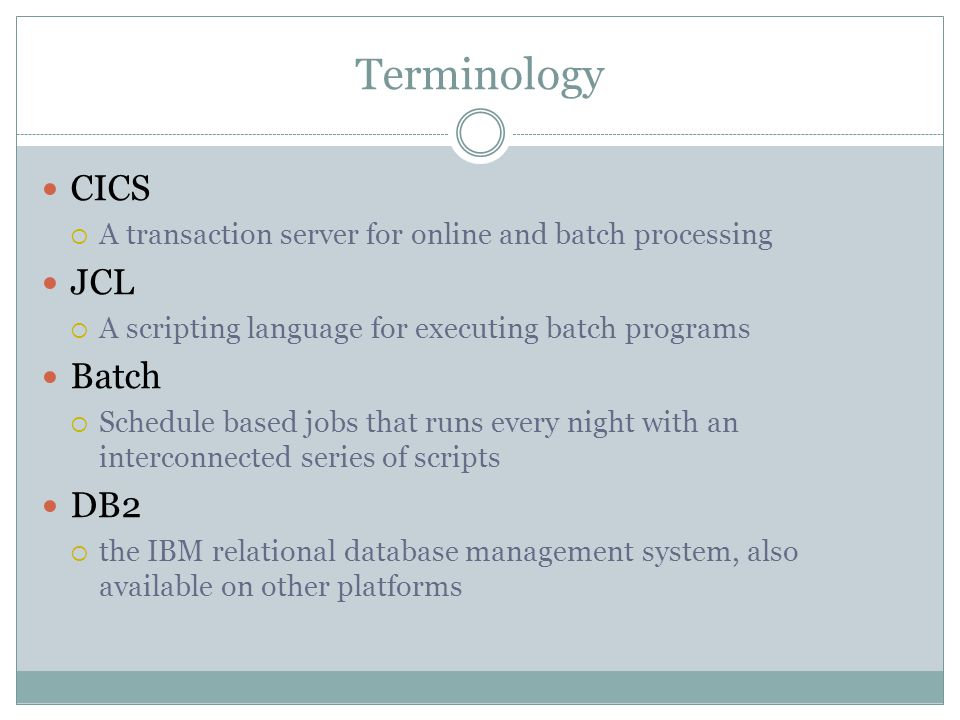 Terminology CICS  A transaction server for online and batch processing JCL  A scripting language for executing batch programs Batch  Schedule based jobs that runs every night with an interconnected series of scripts DB2  the IBM relational database management system, also available on other platforms