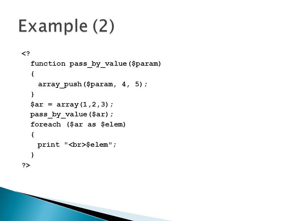 <? function pass_by_value($param) { array_push($param, 4, 5); } $ar = array(1,2,3); pass_by_value($ar); foreach ($ar as $elem) { print