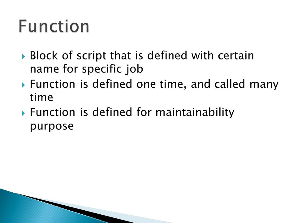  Block of script that is defined with certain name for specific job  Function is defined one time, and called many time  Function is defined for maintainability purpose