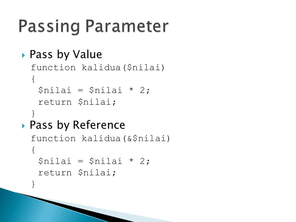  Pass by Value function kalidua($nilai) { $nilai = $nilai * 2; return $nilai; }  Pass by Reference function kalidua(&$nilai) { $nilai = $nilai * 2; return $nilai; }