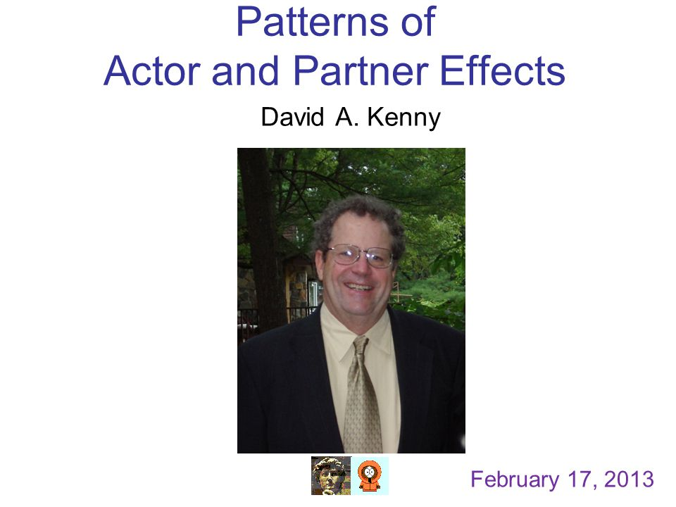 Patterns of Actor and Partner Effects David A. Kenny February 17, 2013