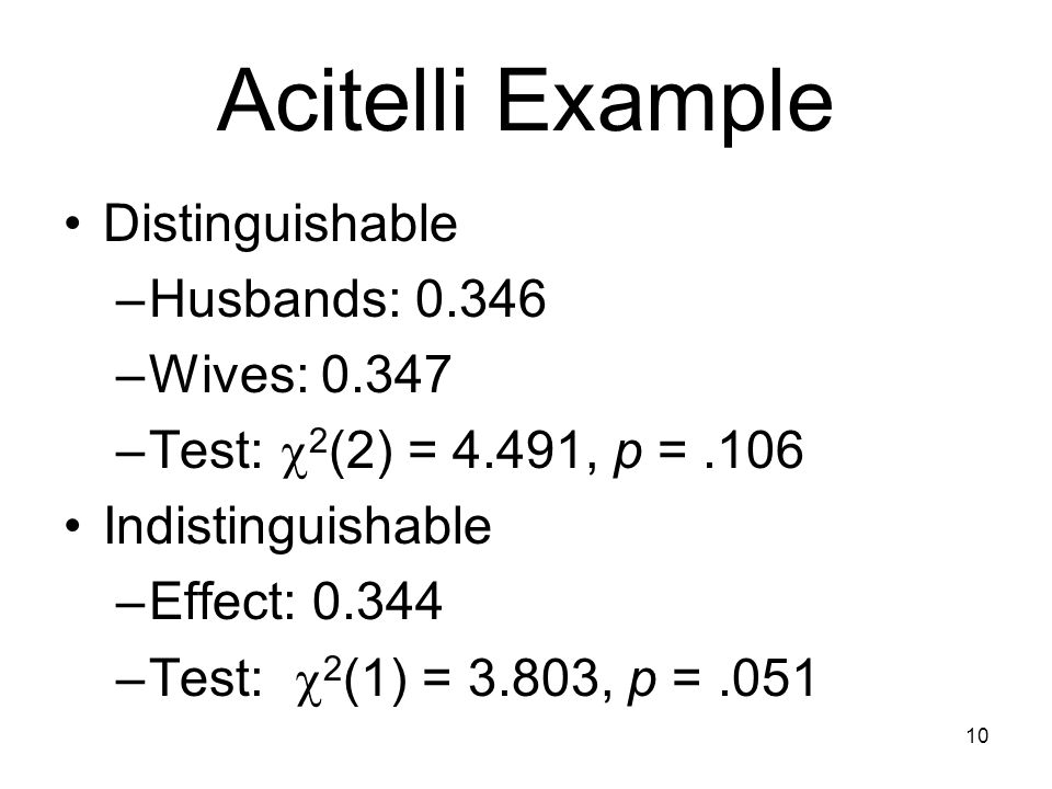 Acitelli Example Distinguishable –Husbands: 0.346 –Wives: 0.347 –Test:  2 (2) = 4.491, p =.106 Indistinguishable –Effect: 0.344 –Test:  2 (1) = 3.803, p =.051 10