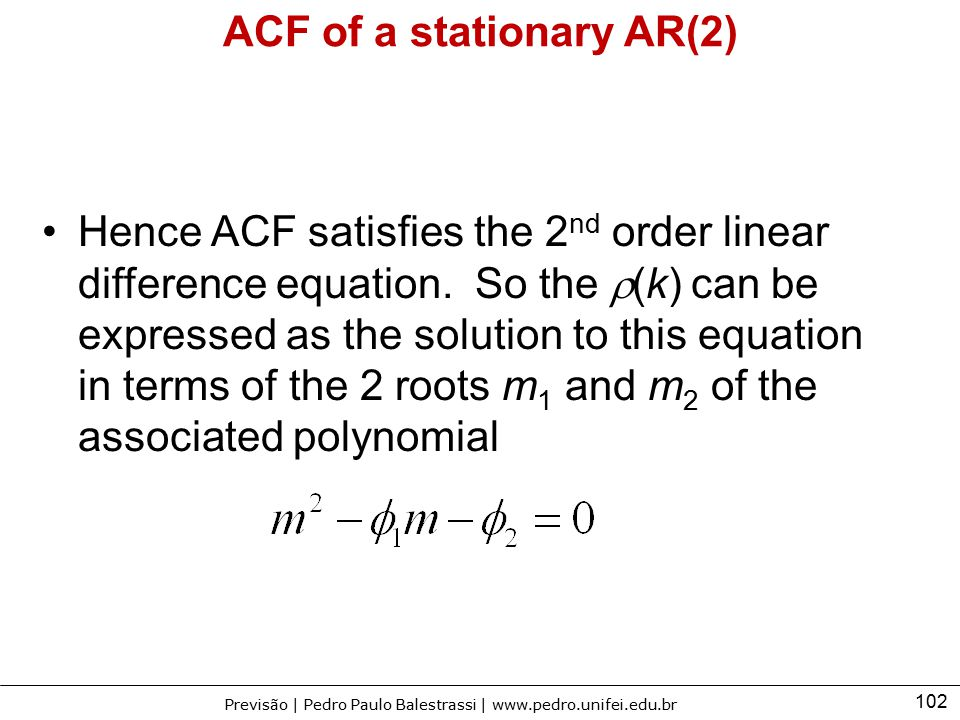 102 Previsão | Pedro Paulo Balestrassi | www.pedro.unifei.edu.br ACF of a stationary AR(2) Hence ACF satisfies the 2 nd order linear difference equati
