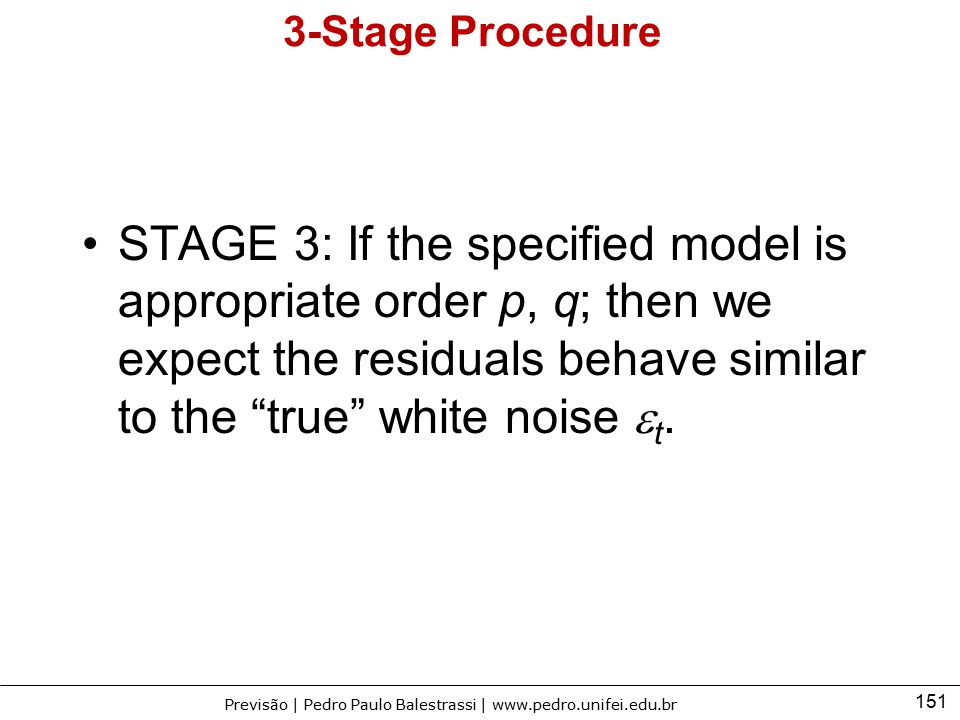 151 Previsão | Pedro Paulo Balestrassi | www.pedro.unifei.edu.br 3-Stage Procedure STAGE 3: If the specified model is appropriate order p, q; then we