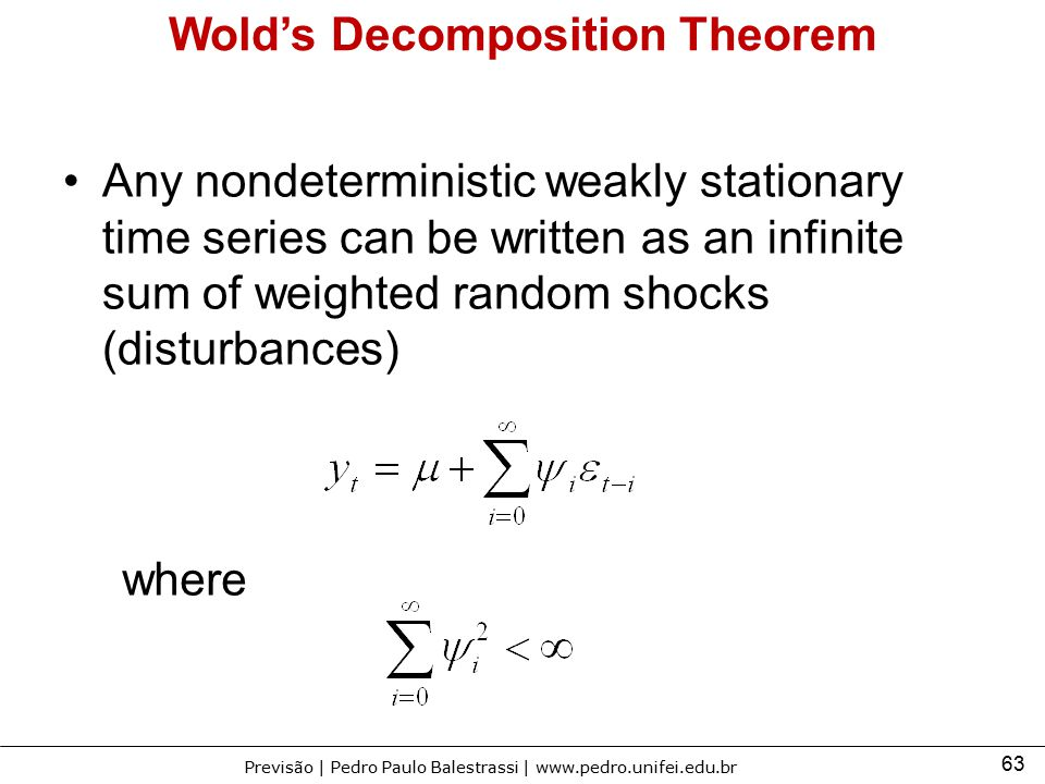 63 Previsão | Pedro Paulo Balestrassi | www.pedro.unifei.edu.br Wold's Decomposition Theorem Any nondeterministic weakly stationary time series can be