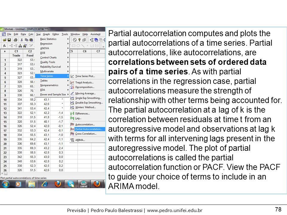 78 Previsão | Pedro Paulo Balestrassi | www.pedro.unifei.edu.br Partial autocorrelation computes and plots the partial autocorrelations of a time seri