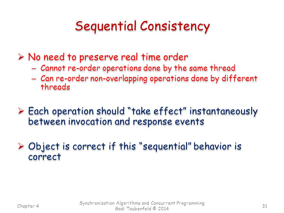 Chapter 4 Synchronization Algorithms and Concurrent Programming Gadi Taubenfeld © 2014 Sequential Consistency  No need to preserve real time order – Cannot re-order operations done by the same thread – Can re-order non-overlapping operations done by different threads  Each operation should take effect instantaneously between invocation and response events  Object is correct if this sequential behavior is correct 31