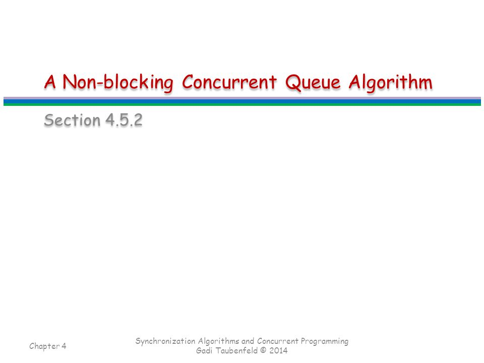 A Non-blocking Concurrent Queue Algorithm Section 4.5.2 Chapter 4 Synchronization Algorithms and Concurrent Programming Gadi Taubenfeld © 2014