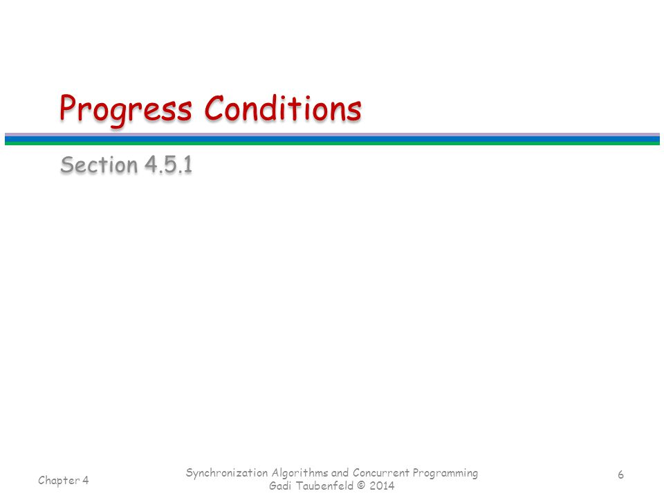 Progress Conditions Section 4.5.1 Chapter 4 Synchronization Algorithms and Concurrent Programming Gadi Taubenfeld © 2014 6
