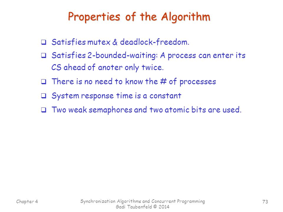 73 Chapter 4 Synchronization Algorithms and Concurrent Programming Gadi Taubenfeld © 2014 Properties of the Algorithm  Satisfies mutex & deadlock-freedom.
