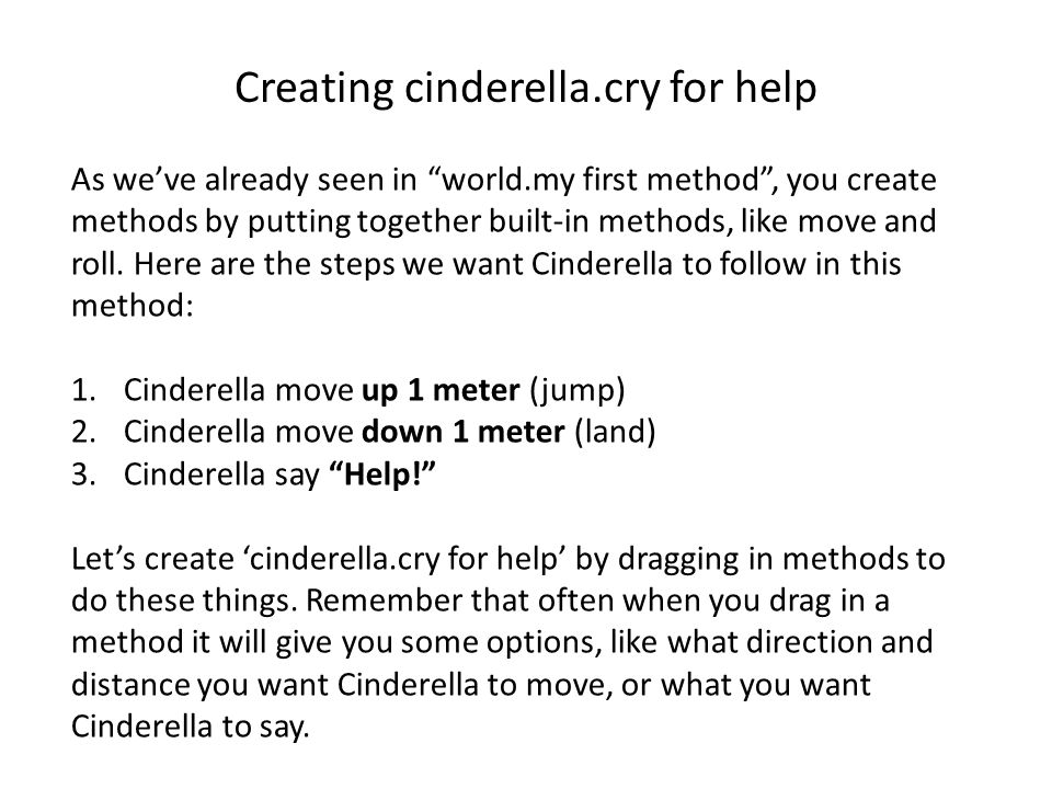 Creating cinderella.cry for help As we've already seen in world.my first method , you create methods by putting together built-in methods, like move and roll.