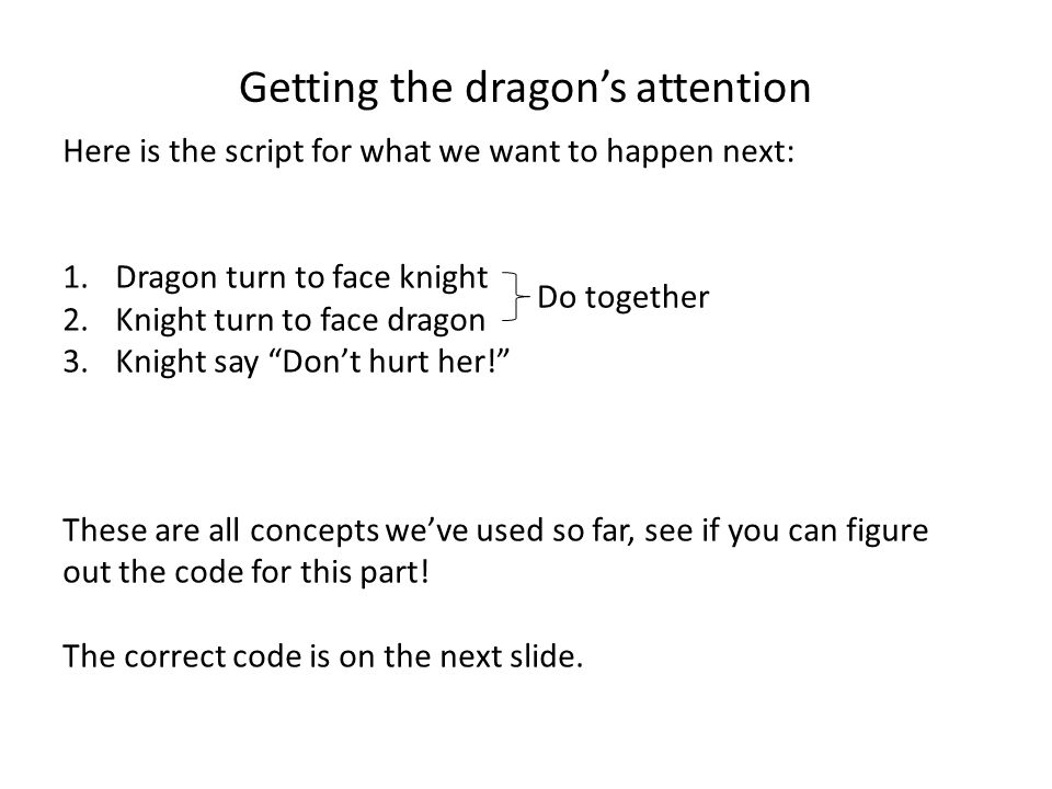 Getting the dragon's attention Here is the script for what we want to happen next: 1.Dragon turn to face knight 2.Knight turn to face dragon 3.Knight say Don't hurt her! These are all concepts we've used so far, see if you can figure out the code for this part.
