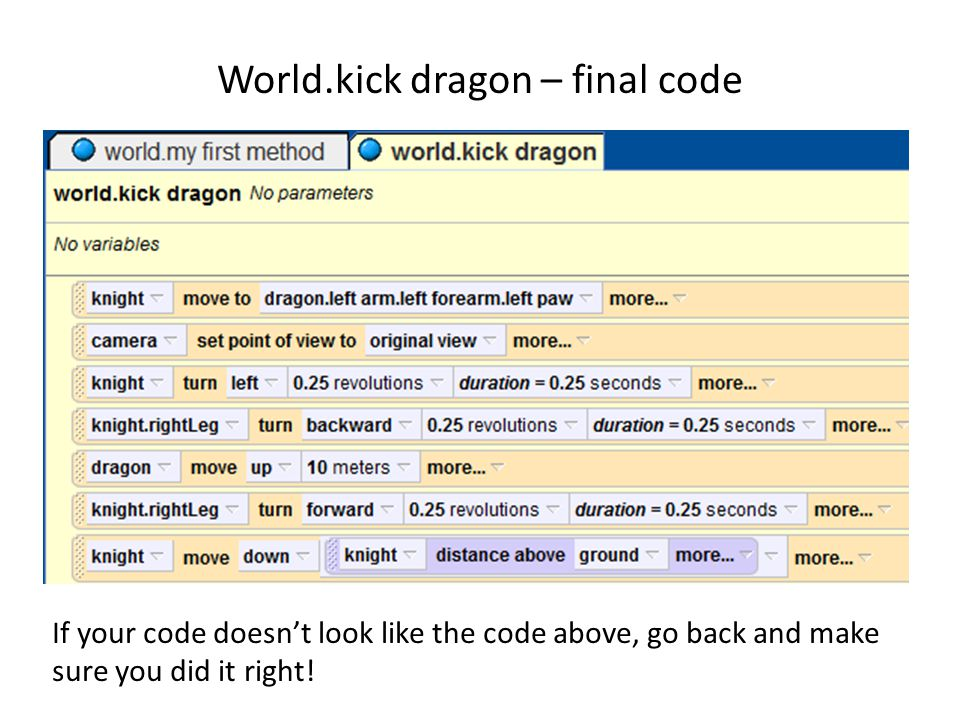 World.kick dragon – final code If your code doesn't look like the code above, go back and make sure you did it right!