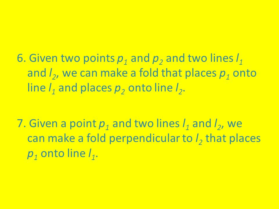 6. Given two points p 1 and p 2 and two lines l 1 and l 2, we can make a fold that places p 1 onto line l 1 and places p 2 onto line l 2. 7. Given a p