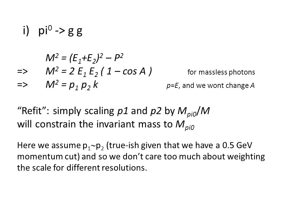 i) pi 0 -> g g M 2 = (E 1 +E 2 ) 2 – P 2 =>M 2 = 2 E 1 E 2 ( 1 – cos A ) for massless photons =>M 2 = p 1 p 2 k p=E, and we wont change A Refit : simply scaling p1 and p2 by M pi0 /M will constrain the invariant mass to M pi0 Here we assume p 1  p 2 (true-ish given that we have a 0.5 GeV momentum cut) and so we don't care too much about weighting the scale for different resolutions.