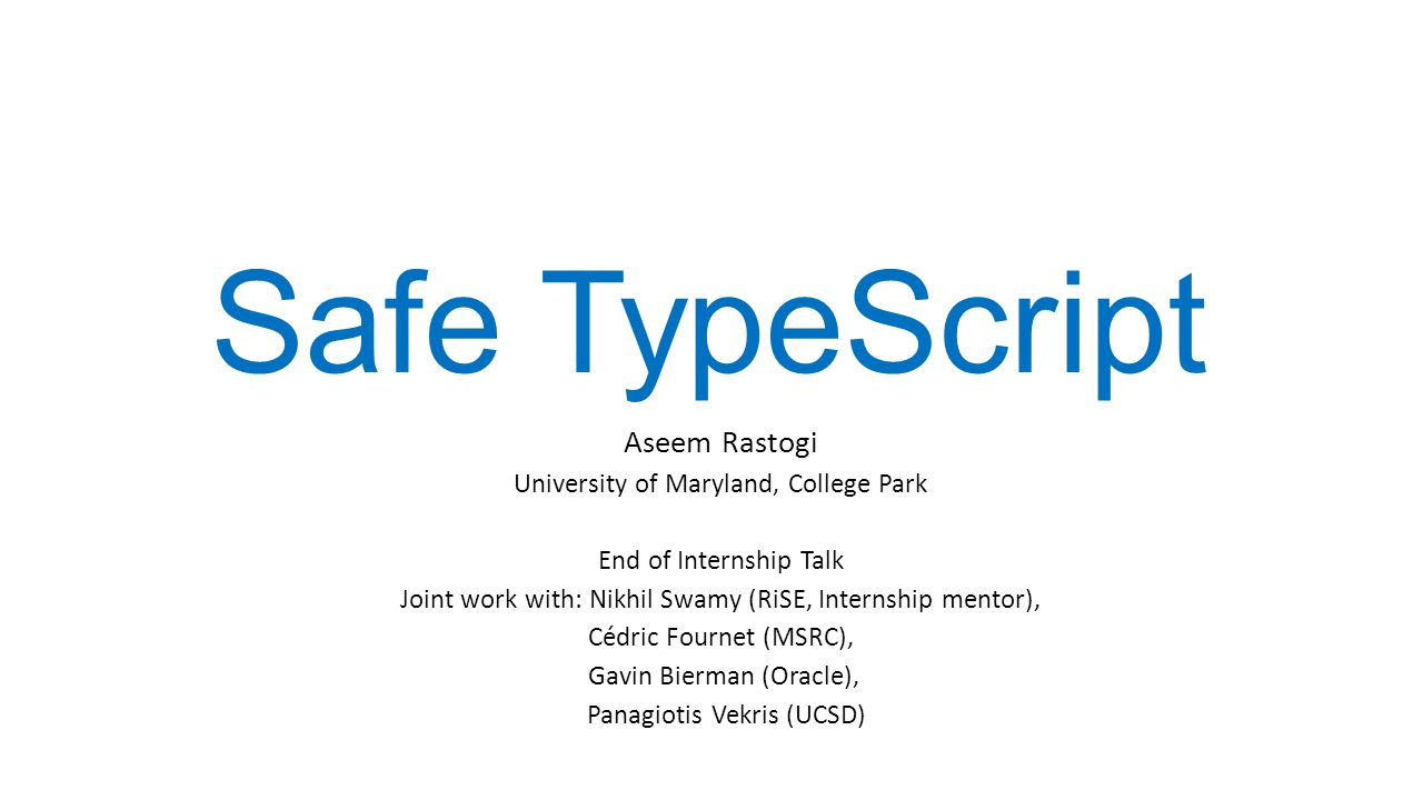 Highlights of The Type System Object-oriented, with a mixture of structural and nominal types Nominal types provide a sound model of JavaScript s semantics of classes In contrast: TypeScript is purely structural Types are compiled to provide precise run-time type information (RTTI) Allows the runtime system to enforce invariants with dynamic checks In contrast: RTTI in TypeScript is only what is available in JavaScript Selective type-erasure for performance and robustness The type system ensures that erasure does not compromise safety In contrast: TypeScript uniformly erases all types